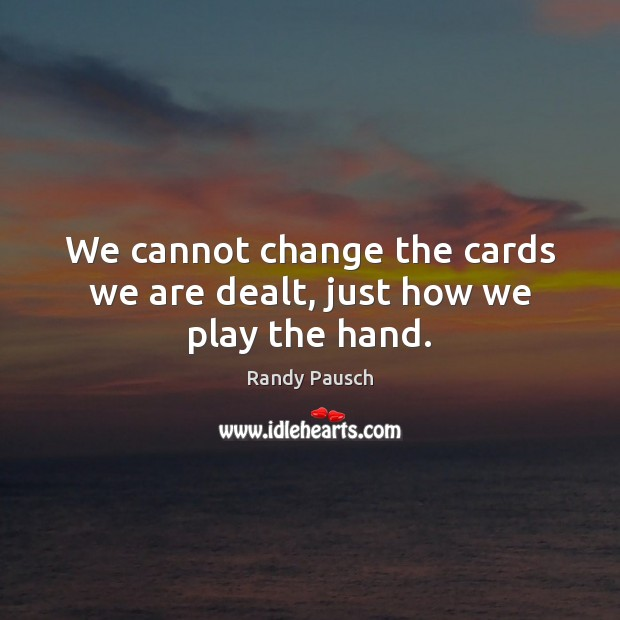 We cannot change the cards we are dealt, just how we play the hand. Randy Pausch Picture Quote