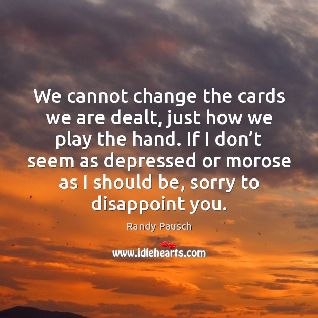 We cannot change the cards we are dealt, just how we play Randy Pausch Picture Quote