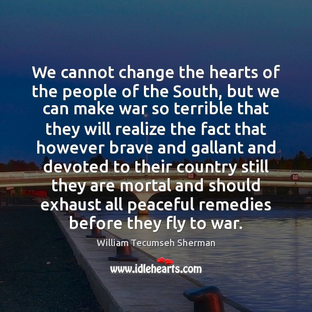 We cannot change the hearts of the people of the South, but William Tecumseh Sherman Picture Quote