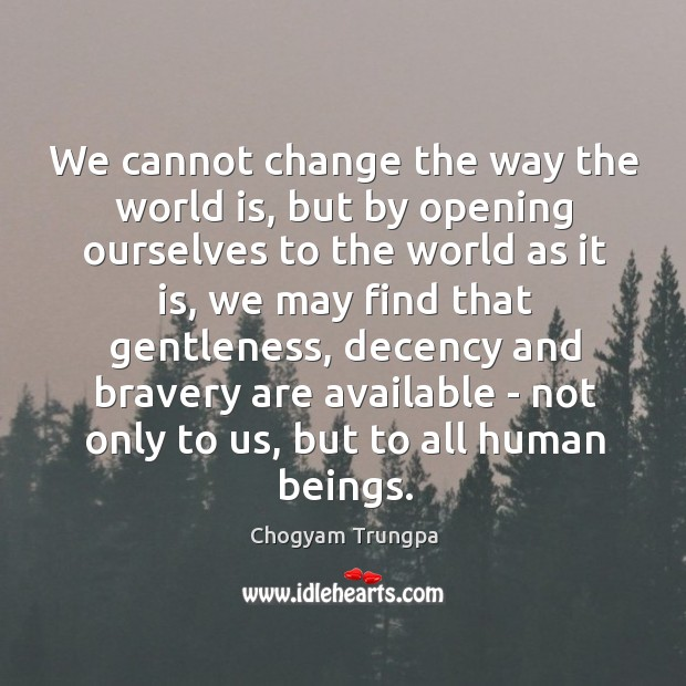 We cannot change the way the world is, but by opening ourselves Image