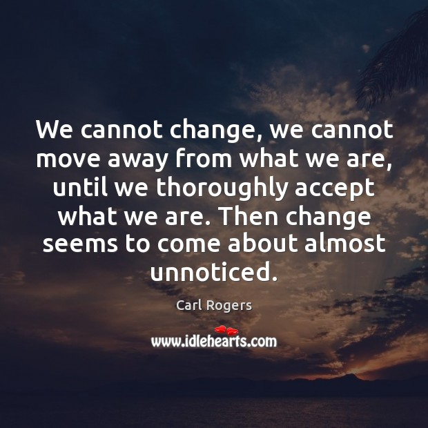 We cannot change, we cannot move away from what we are, until Image