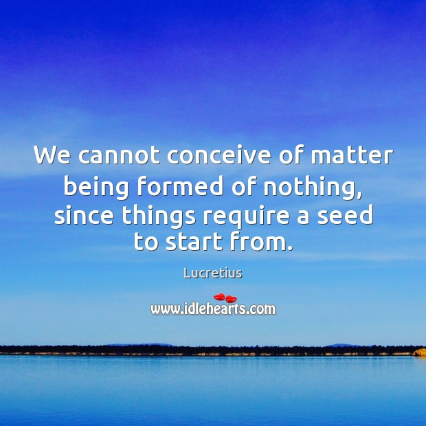 We cannot conceive of matter being formed of nothing, since things require Lucretius Picture Quote