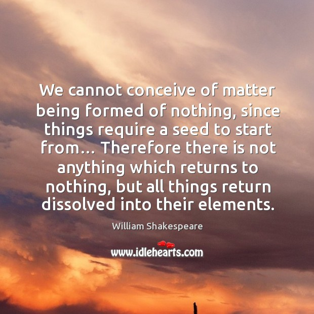 We cannot conceive of matter being formed of nothing Image