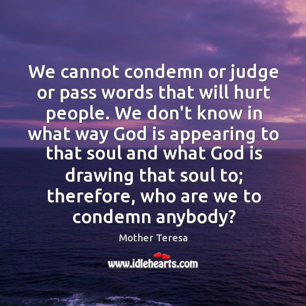 Image, We cannot condemn or judge or pass words that will hurt people.