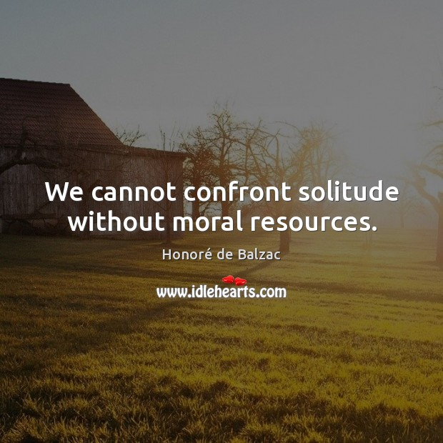 Image, We cannot confront solitude without moral resources.