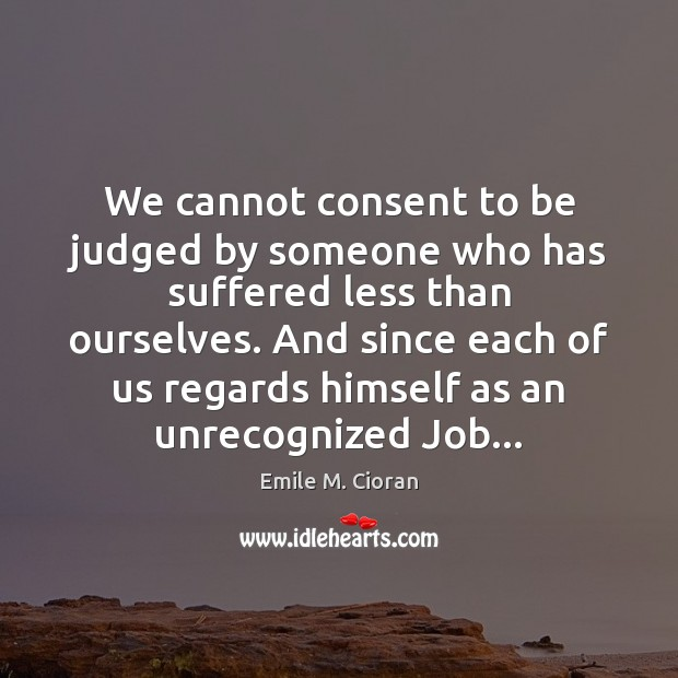 We cannot consent to be judged by someone who has suffered less Emile M. Cioran Picture Quote