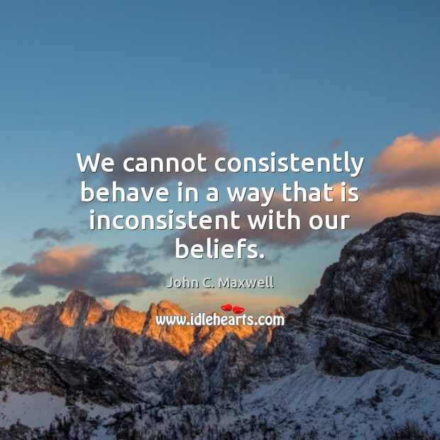 We cannot consistently behave in a way that is inconsistent with our beliefs. Image
