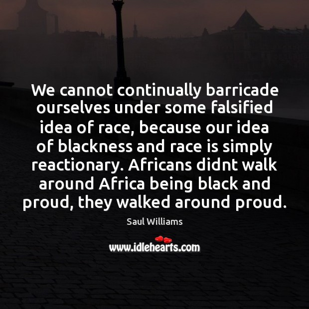 We cannot continually barricade ourselves under some falsified idea of race, because Image