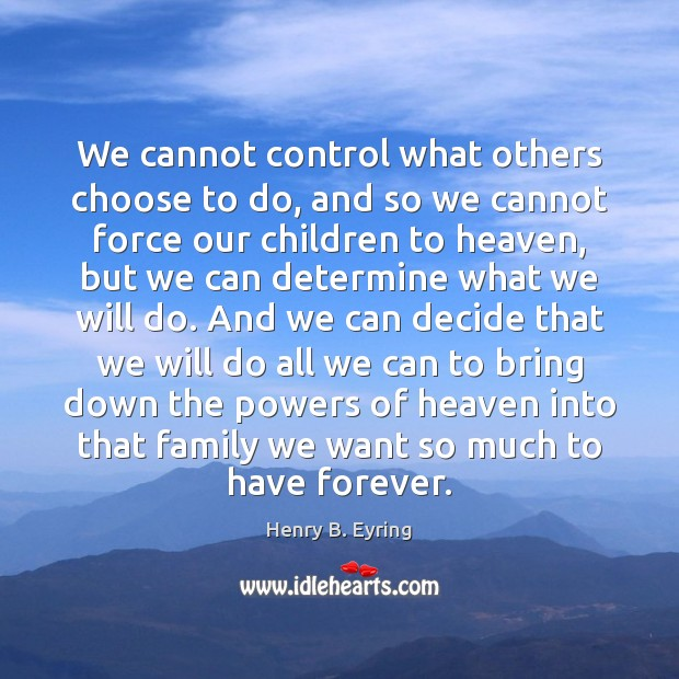 We cannot control what others choose to do, and so we cannot Henry B. Eyring Picture Quote
