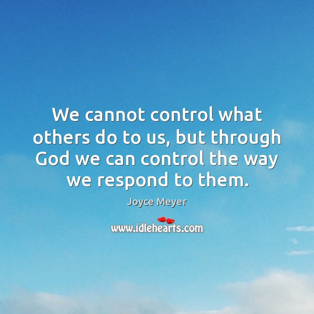 We cannot control what others do to us, but through God we Joyce Meyer Picture Quote