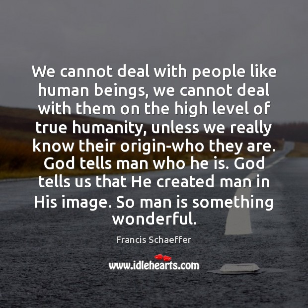 We cannot deal with people like human beings, we cannot deal with Francis Schaeffer Picture Quote