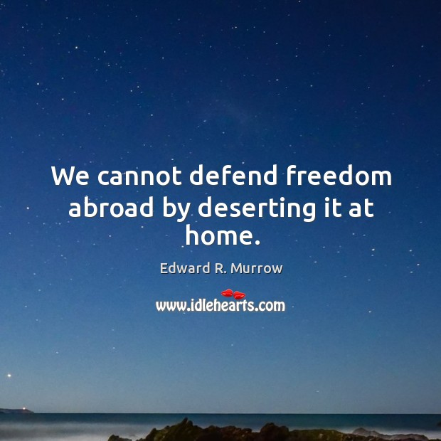We cannot defend freedom abroad by deserting it at home. Image
