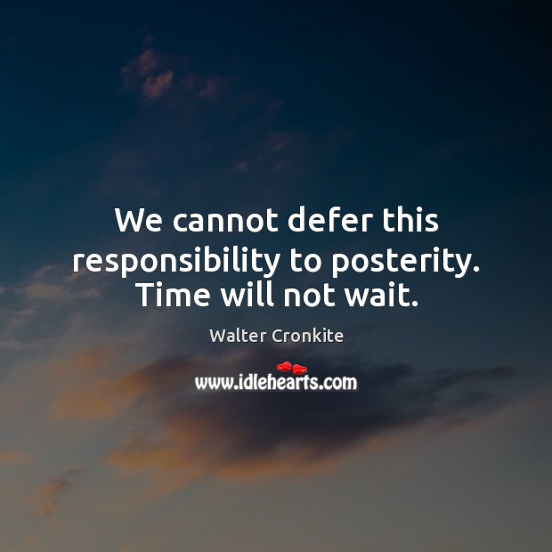 We cannot defer this responsibility to posterity. Time will not wait. Walter Cronkite Picture Quote