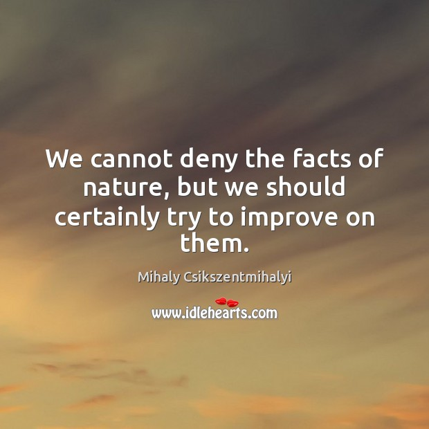 We cannot deny the facts of nature, but we should certainly try to improve on them. Mihaly Csikszentmihalyi Picture Quote