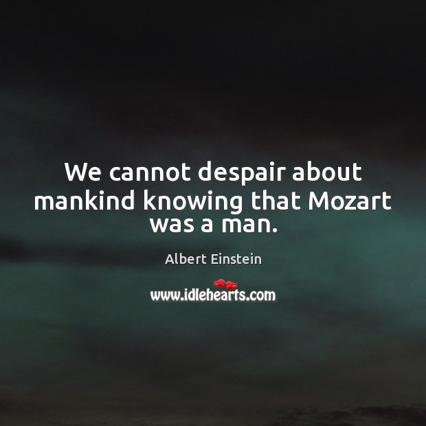 Image, We cannot despair about mankind knowing that Mozart was a man.