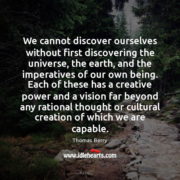 We cannot discover ourselves without first discovering the universe, the earth, and Thomas Berry Picture Quote