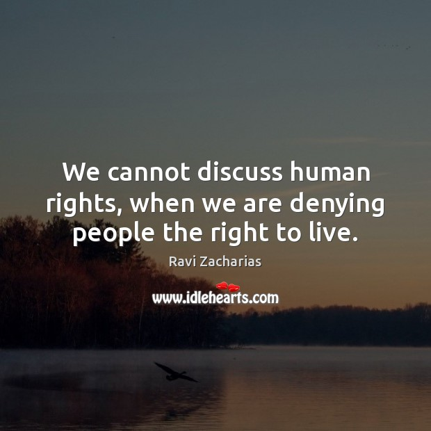 We cannot discuss human rights, when we are denying people the right to live. Ravi Zacharias Picture Quote