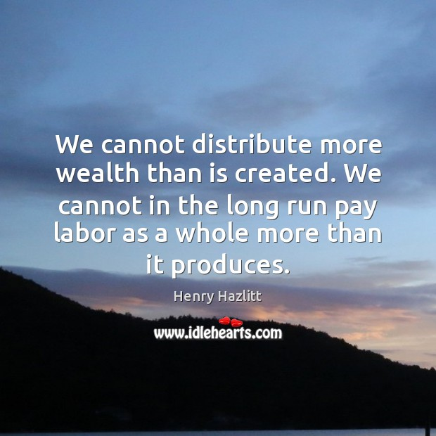 Image, We cannot distribute more wealth than is created. We cannot in the