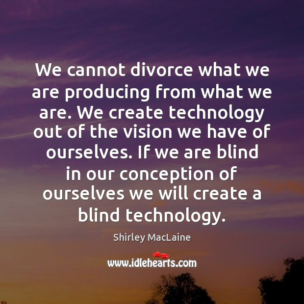 We cannot divorce what we are producing from what we are. We Shirley MacLaine Picture Quote