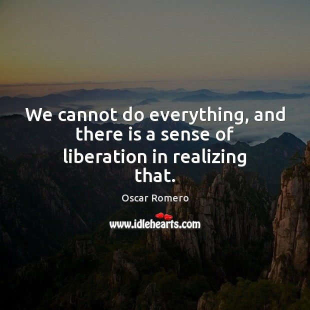 We cannot do everything, and there is a sense of liberation in realizing that. Image