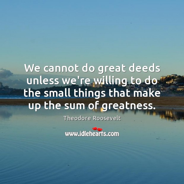 Image, We cannot do great deeds unless we're willing to do the small