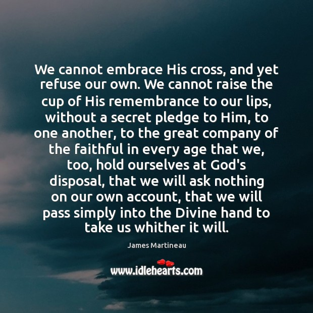We cannot embrace His cross, and yet refuse our own. We cannot Image