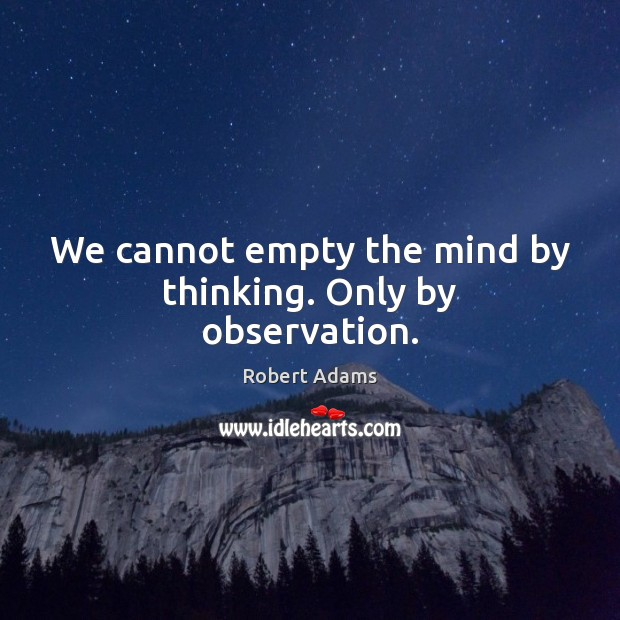 We cannot empty the mind by thinking. Only by observation. Robert Adams Picture Quote