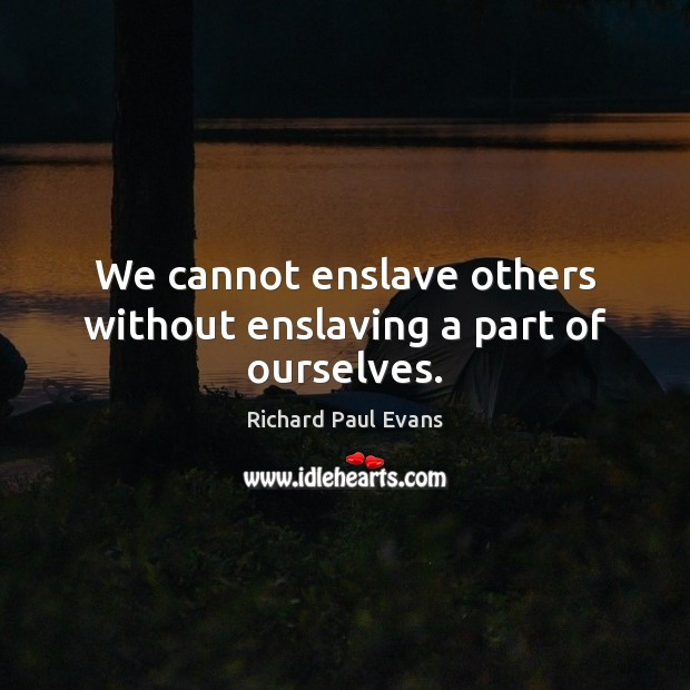 Image, We cannot enslave others without enslaving a part of ourselves.