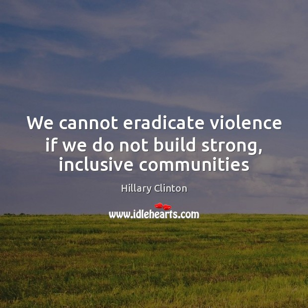 We cannot eradicate violence if we do not build strong, inclusive communities Hillary Clinton Picture Quote