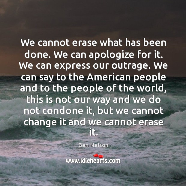 We cannot erase what has been done. We can apologize for it. Ben Nelson Picture Quote