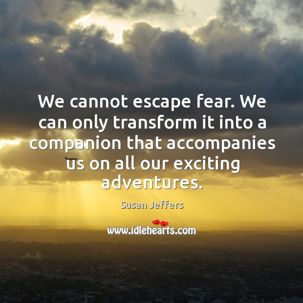 Image, We cannot escape fear. We can only transform it into a companion