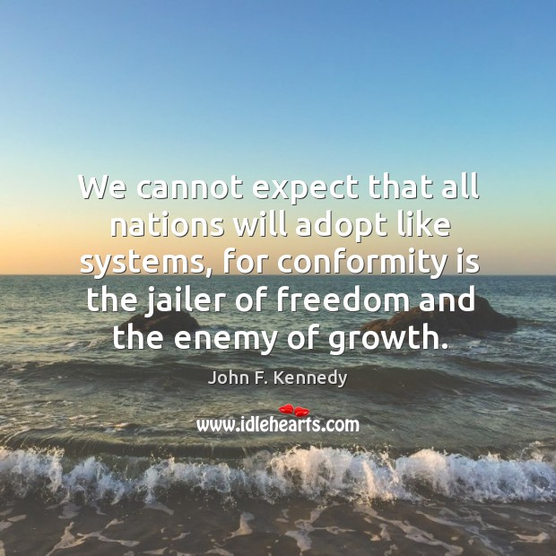 We cannot expect that all nations will adopt like systems, for conformity is the jailer of freedom and the enemy of growth. Image