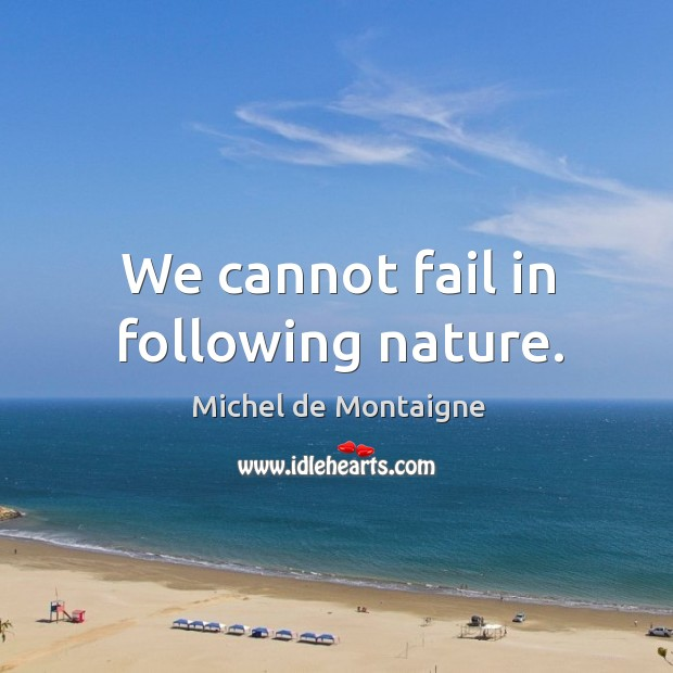 We cannot fail in following nature. Image