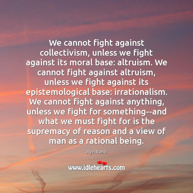 We cannot fight against collectivism, unless we fight against its moral base: Ayn Rand Picture Quote
