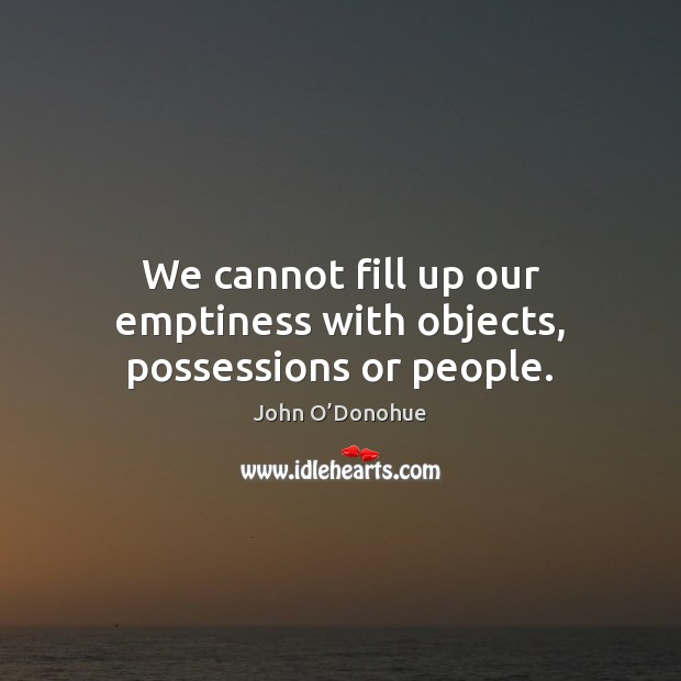 We cannot fill up our emptiness with objects, possessions or people. John O'Donohue Picture Quote