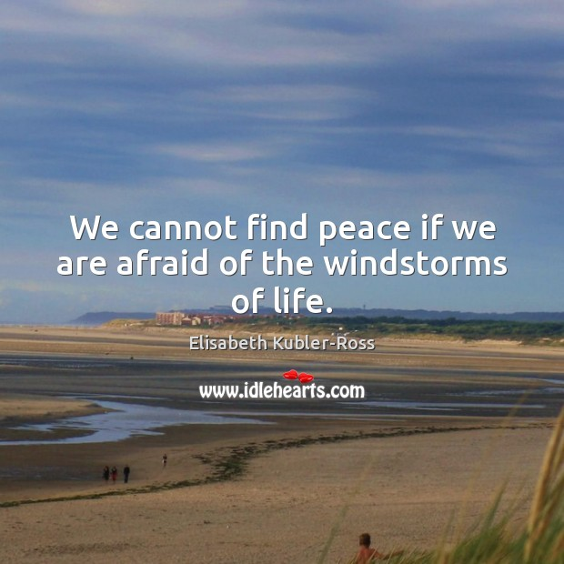 We cannot find peace if we are afraid of the windstorms of life. Elisabeth Kubler-Ross Picture Quote