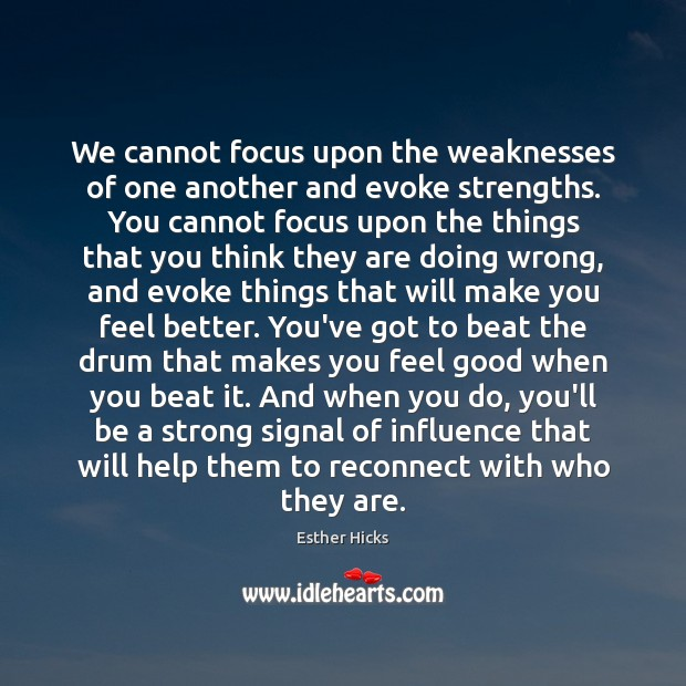 We cannot focus upon the weaknesses of one another and evoke strengths. Image