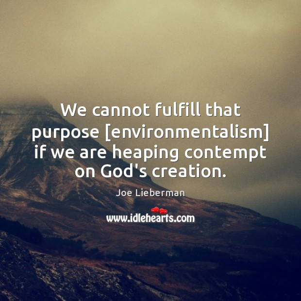 We cannot fulfill that purpose [environmentalism] if we are heaping contempt on Joe Lieberman Picture Quote