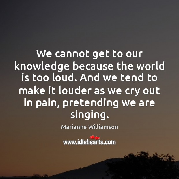 Image, We cannot get to our knowledge because the world is too loud.