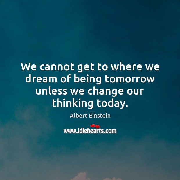 Image, We cannot get to where we dream of being tomorrow unless we change our thinking today.