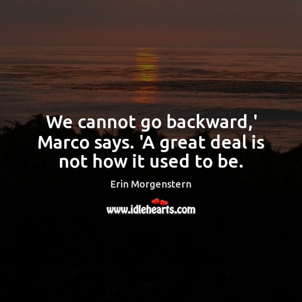 Erin Morgenstern Picture Quote image saying: We cannot go backward,' Marco says. 'A great deal is not how it used to be.