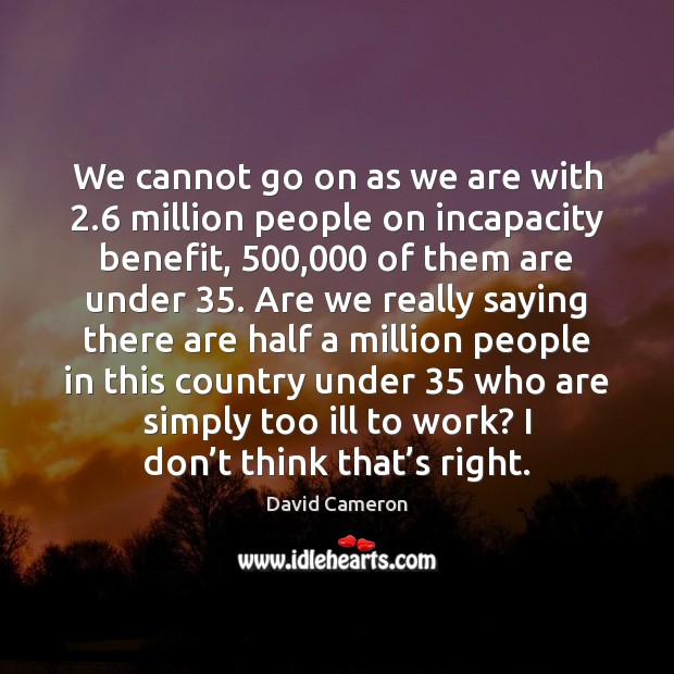 We cannot go on as we are with 2.6 million people on incapacity David Cameron Picture Quote