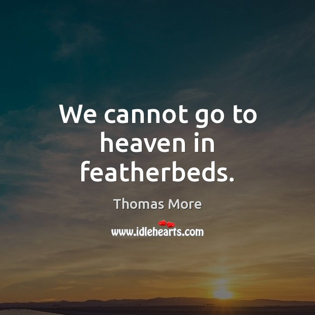 We cannot go to heaven in featherbeds. Thomas More Picture Quote