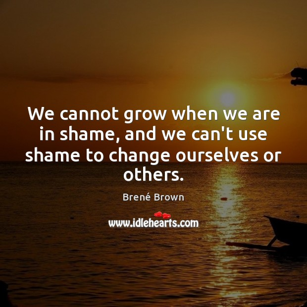 We cannot grow when we are in shame, and we can't use shame to change ourselves or others. Image