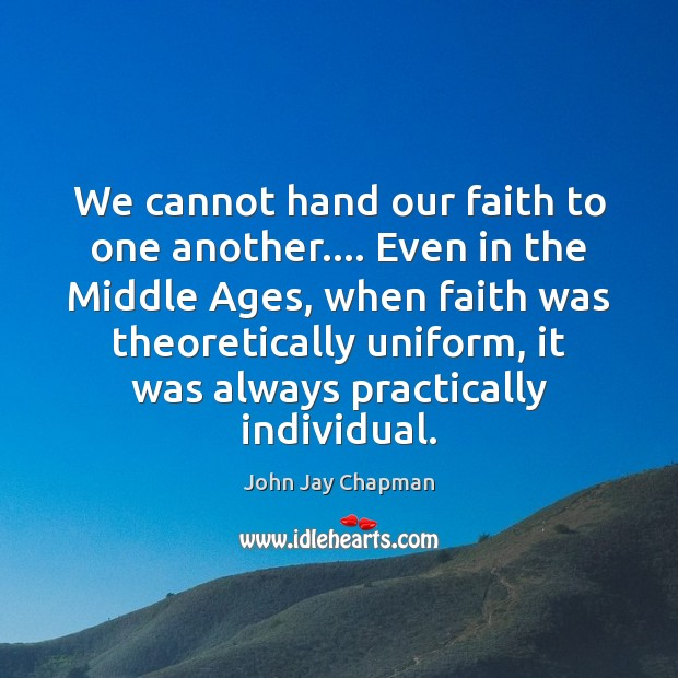 John Jay Chapman Picture Quote image saying: We cannot hand our faith to one another…. Even in the Middle