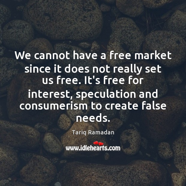 We cannot have a free market since it does not really set Tariq Ramadan Picture Quote