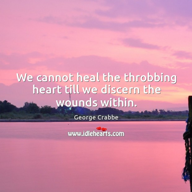 We cannot heal the throbbing heart till we discern the wounds within. George Crabbe Picture Quote
