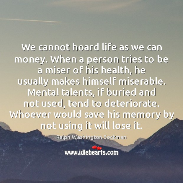 Image, We cannot hoard life as we can money. When a person tries