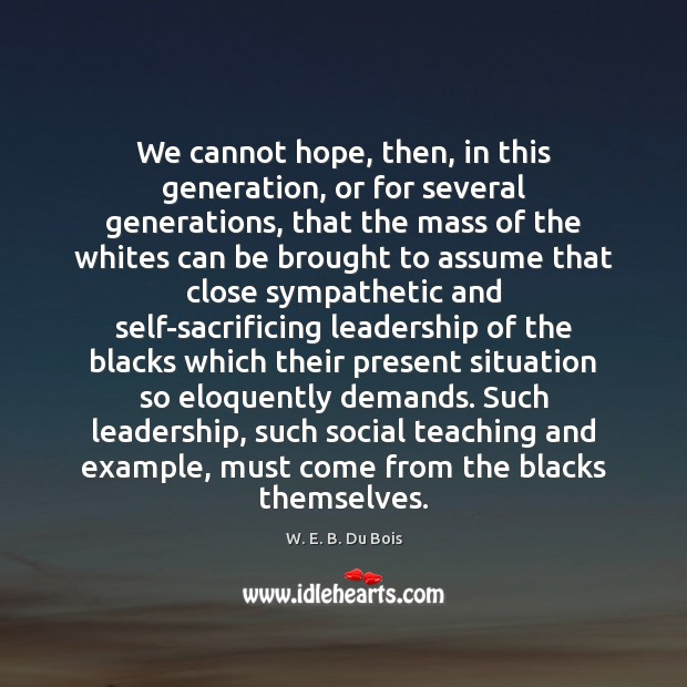 We cannot hope, then, in this generation, or for several generations, that W. E. B. Du Bois Picture Quote