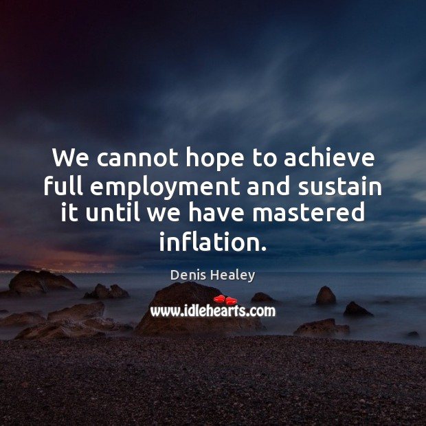 We cannot hope to achieve full employment and sustain it until we have mastered inflation. Image